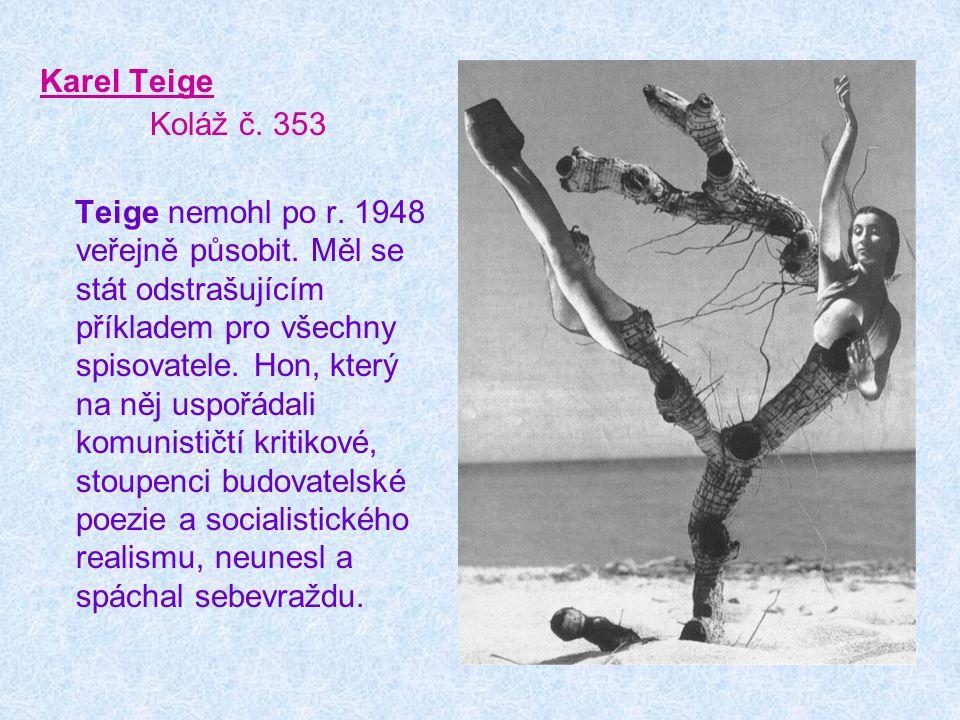 Karel Teige Koláž č. 353 Teige nemohl po r. 1948 veřejně působit. Měl se stát odstrašujícím příkladem pro všechny spisovatele. Hon, který na něj uspoř