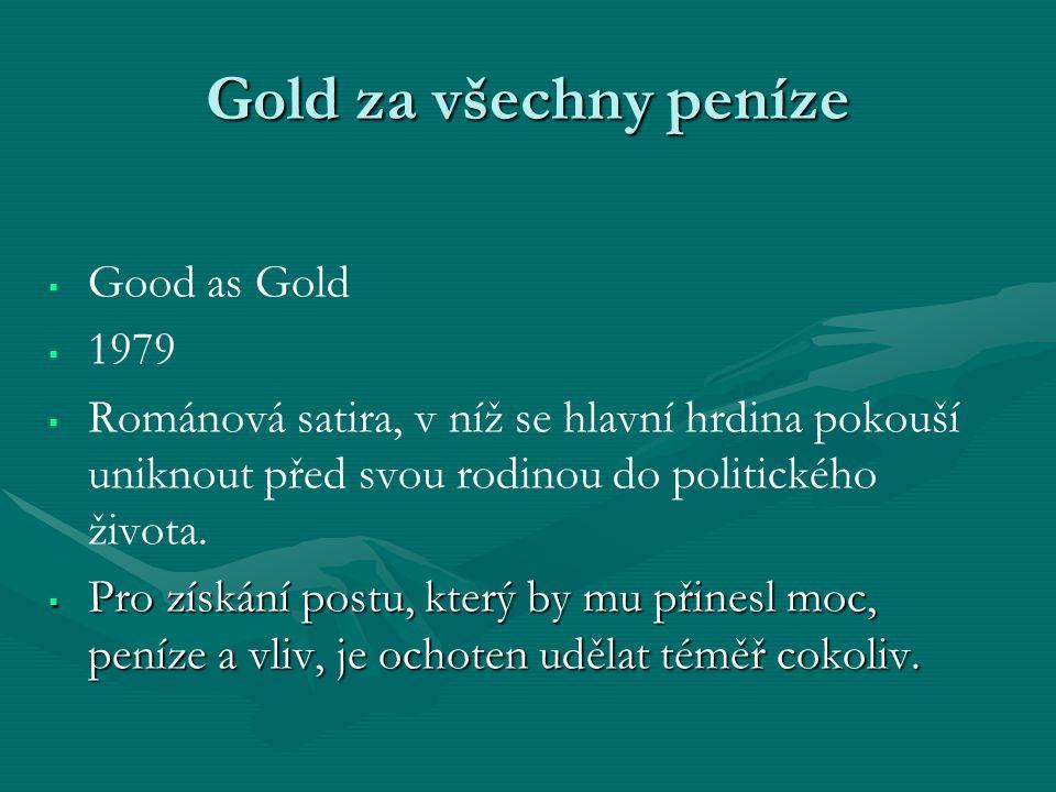 Gold za všechny peníze   Good as Gold   1979   Románová satira, v níž se hlavní hrdina pokouší uniknout před svou rodinou do politického života.