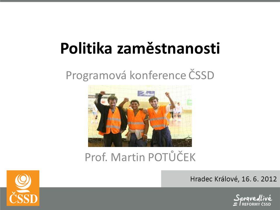 Politika zaměstnanosti Programová konference ČSSD Prof. Martin POTŮČEK Hradec Králové, 16. 6. 2012