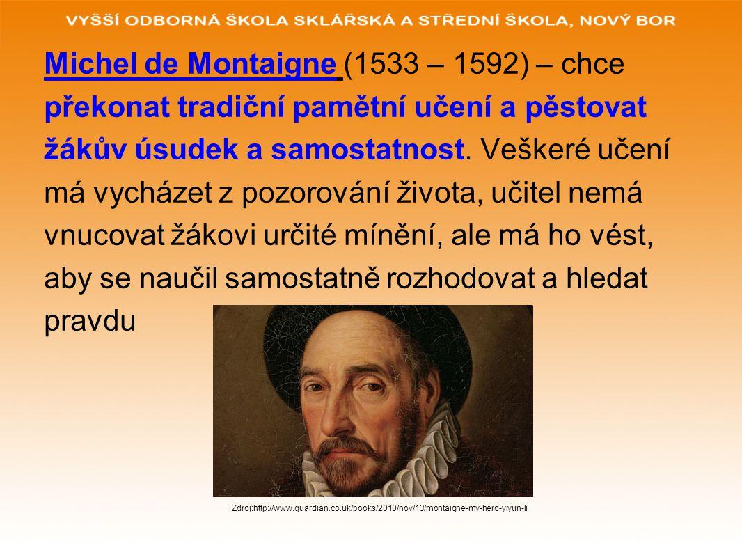 Michel de Montaigne (1533 – 1592) – chce překonat tradiční pamětní učení a pěstovat žákův úsudek a samostatnost.
