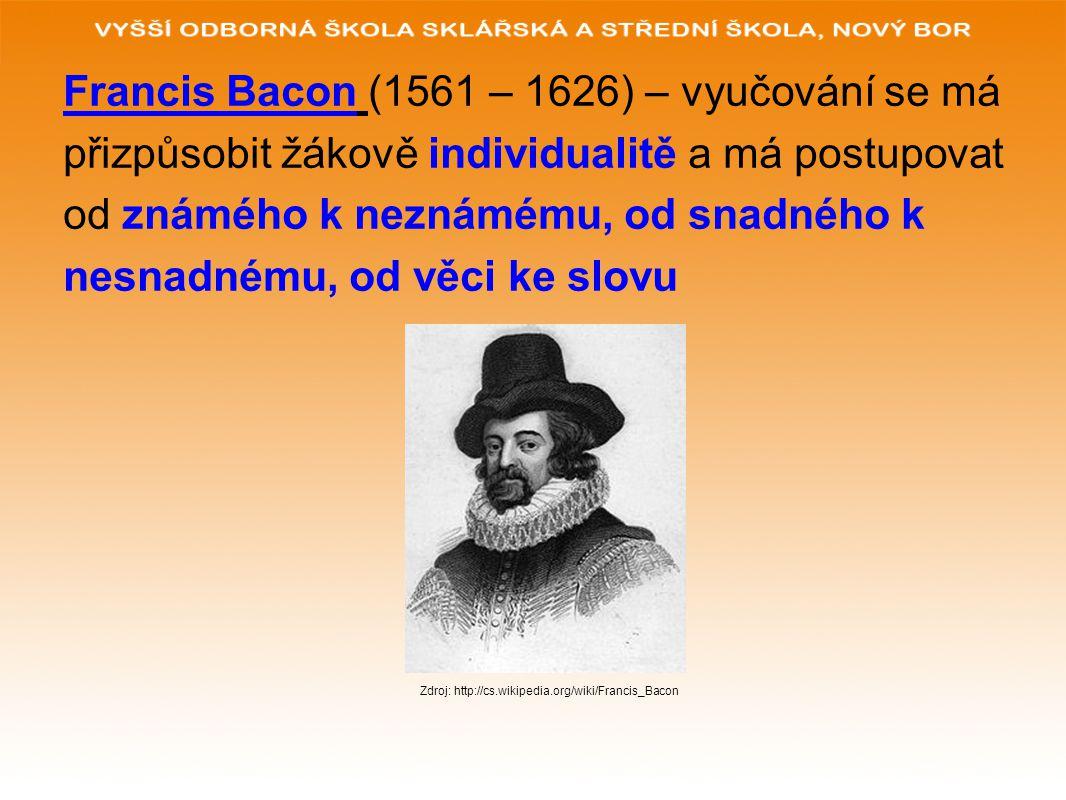 Francis Bacon (1561 – 1626) – vyučování se má přizpůsobit žákově individualitě a má postupovat od známého k neznámému, od snadného k nesnadnému, od věci ke slovu Zdroj: http://cs.wikipedia.org/wiki/Francis_Bacon