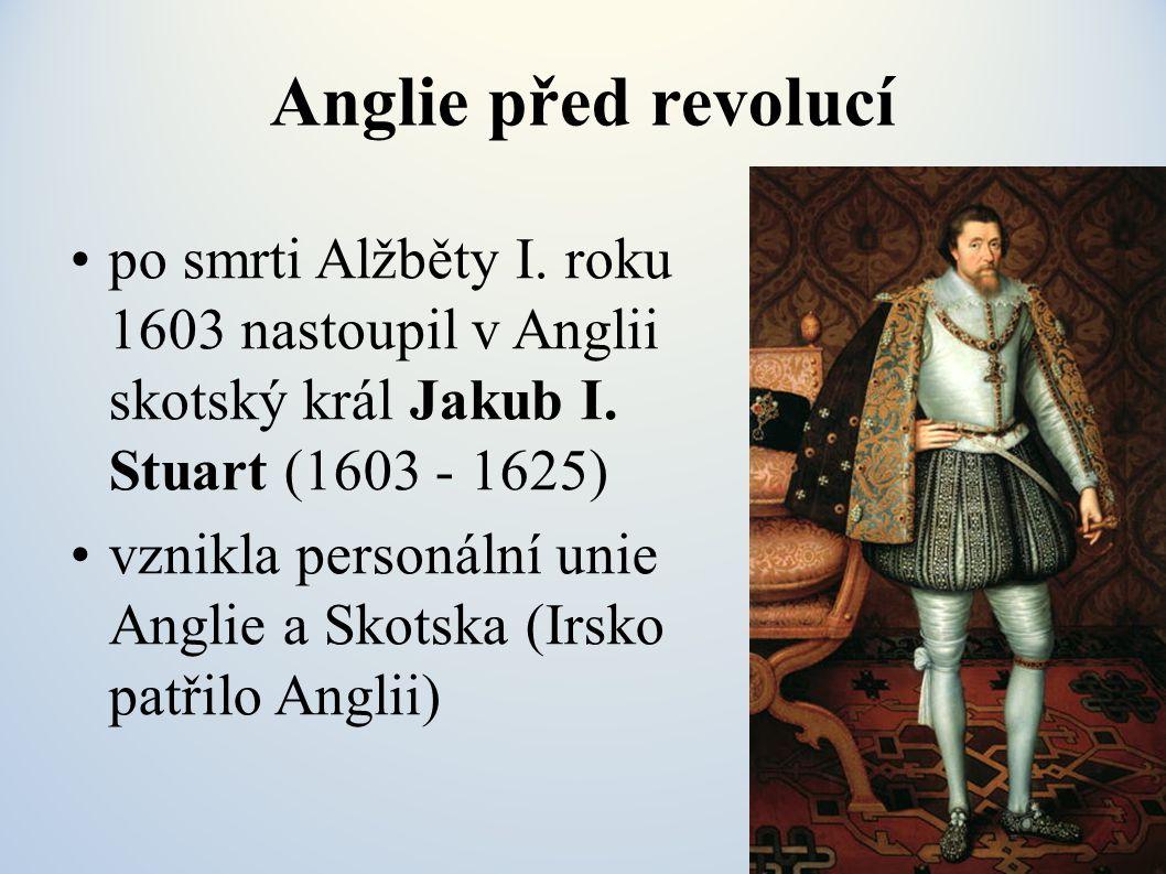 Anglie před revolucí po smrti Alžběty I. roku 1603 nastoupil v Anglii skotský král Jakub I. Stuart (1603 - 1625) vznikla personální unie Anglie a Skot