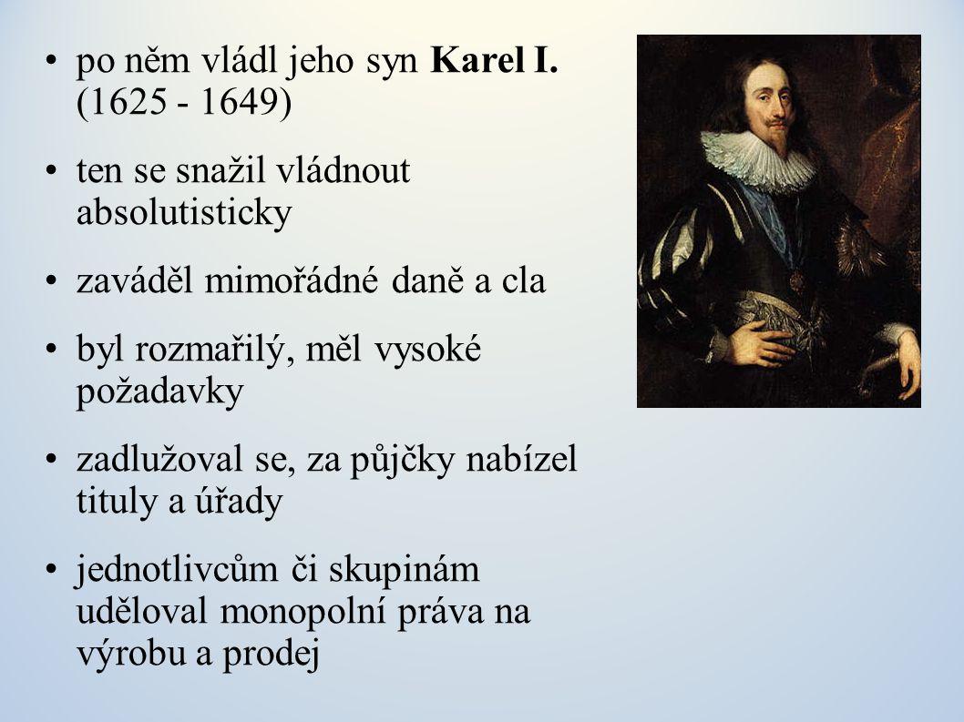 po něm vládl jeho syn Karel I. (1625 - 1649) ten se snažil vládnout absolutisticky zaváděl mimořádné daně a cla byl rozmařilý, měl vysoké požadavky za