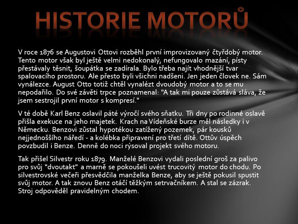 V roce 1876 se Augustovi Ottovi rozběhl první improvizovaný čtyřdobý motor. Tento motor však byl ještě velmi nedokonalý, nefungovalo mazání, písty pře