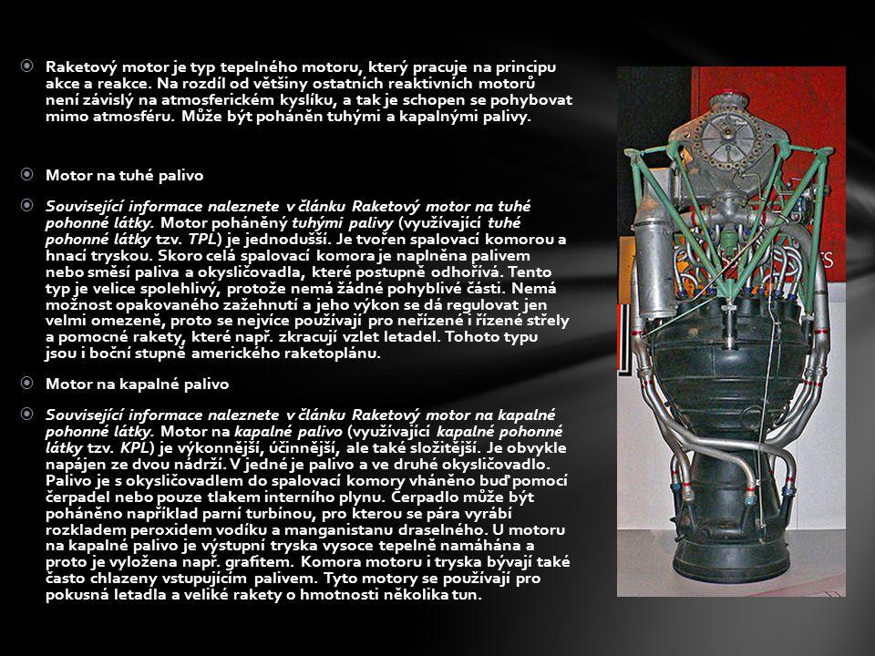  Raketový motor je typ tepelného motoru, který pracuje na principu akce a reakce. Na rozdíl od většiny ostatních reaktivních motorů není závislý na a