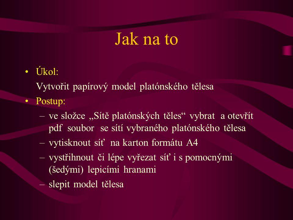 """Jak na to Úkol: Vytvořit papírový model platónského tělesa Postup: –ve složce """"Sítě platónských těles"""" vybrat a otevřít pdf soubor se sítí vybraného p"""