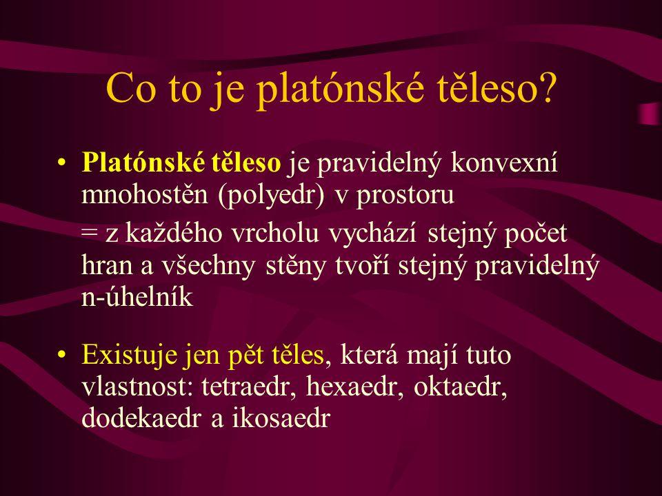 Co to je platónské těleso? Platónské těleso je pravidelný konvexní mnohostěn (polyedr) v prostoru = z každého vrcholu vychází stejný počet hran a všec