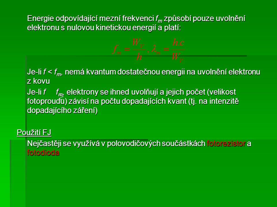 Energie odpovídající mezní frekvenci f m způsobí pouze uvolnění elektronu s nulovou kinetickou energií a platí: Je-li f < f m, nemá kvantum dostatečnou energii na uvolnění elektronu z kovu Je-li f f m, elektrony se ihned uvolňují a jejich počet (velikost fotoproudu) závisí na počtu dopadajících kvant (tj.