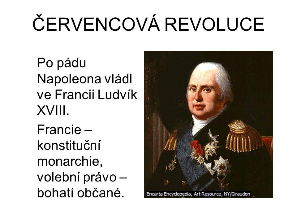 ČERVENCOVÁ REVOLUCE Po pádu Napoleona vládl ve Francii Ludvík XVIII. Francie – konstituční monarchie, volební právo – bohatí občané.