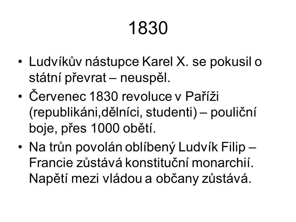 1830 Ludvíkův nástupce Karel X. se pokusil o státní převrat – neuspěl. Červenec 1830 revoluce v Paříži (republikáni,dělníci, studenti) – pouliční boje