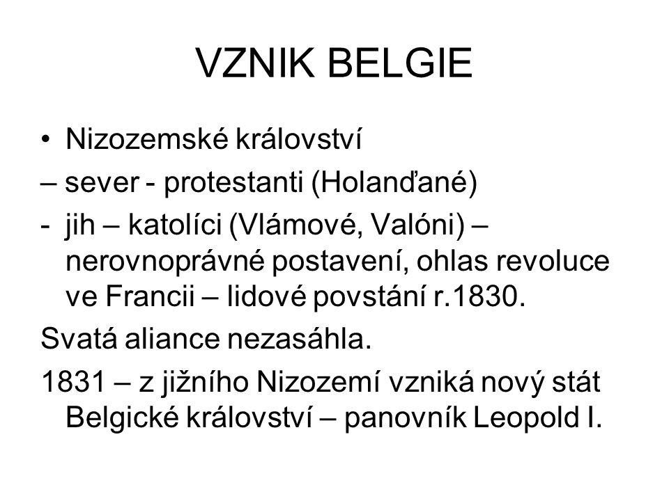VZNIK BELGIE Nizozemské království – sever - protestanti (Holanďané) -jih – katolíci (Vlámové, Valóni) – nerovnoprávné postavení, ohlas revoluce ve Fr