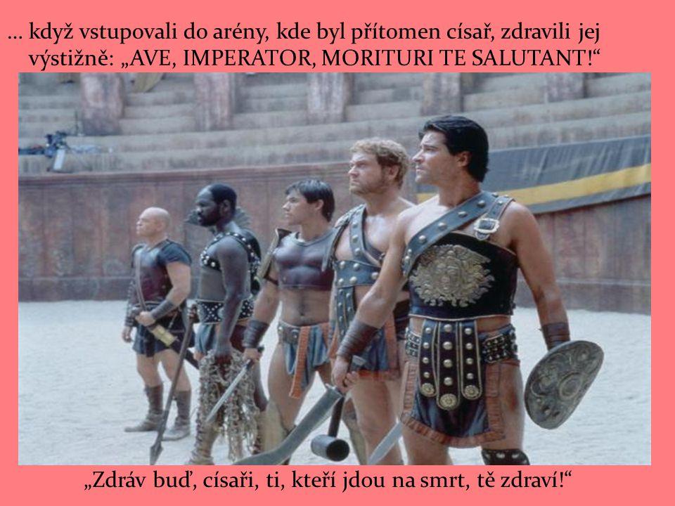 """… když vstupovali do arény, kde byl přítomen císař, zdravili jej výstižně: """"AVE, IMPERATOR, MORITURI TE SALUTANT!"""" """"Zdráv buď, císaři, ti, kteří jdou"""