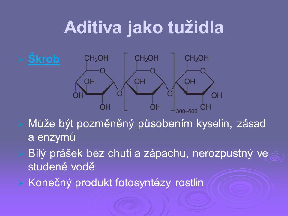 Aditiva jako tužidla   Škrob   Může být pozměněný působením kyselin, zásad a enzymů   Bílý prášek bez chuti a zápachu, nerozpustný ve studené vo