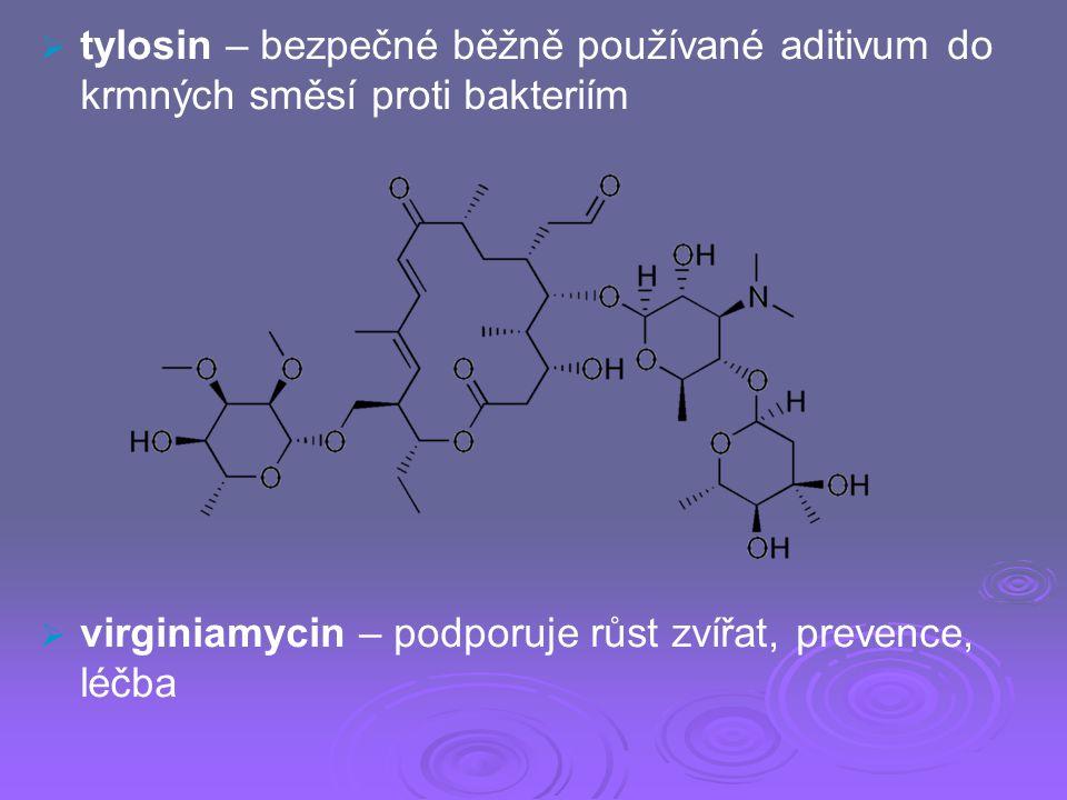   tylosin – bezpečné běžně používané aditivum do krmných směsí proti bakteriím   virginiamycin – podporuje růst zvířat, prevence, léčba