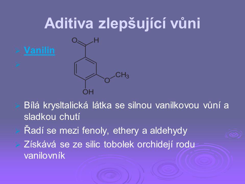 Aditiva zlepšující vůni   Vanilin     Bílá krysltalická látka se silnou vanilkovou vůní a sladkou chutí   Řadí se mezi fenoly, ethery a aldehy