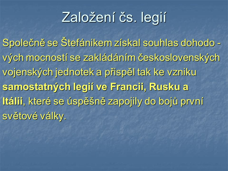 Založení čs. legií Společně se Štefánikem získal souhlas dohodo - vých mocností se zakládáním československých vojenských jednotek a přispěl tak ke vz
