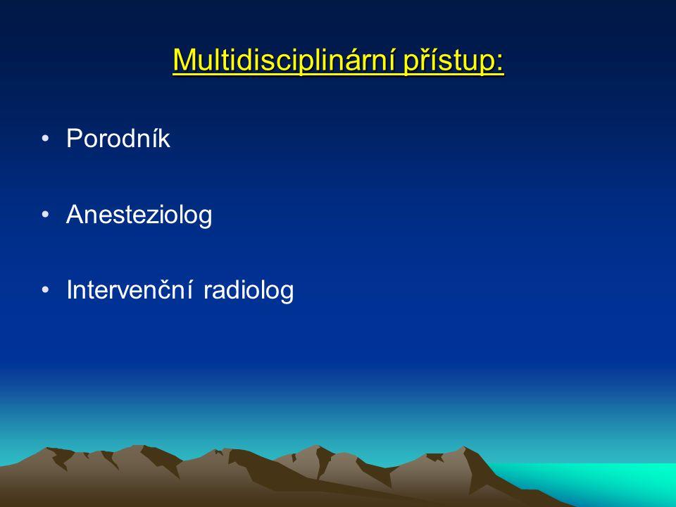 Multidisciplinární přístup: Porodník Anesteziolog Intervenční radiolog