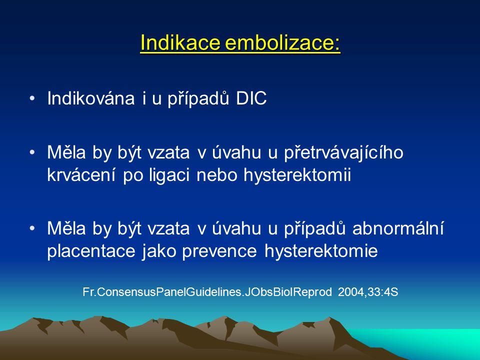 Indikace embolizace: Indikována i u případů DIC Měla by být vzata v úvahu u přetrvávajícího krvácení po ligaci nebo hysterektomii Měla by být vzata v úvahu u případů abnormální placentace jako prevence hysterektomie Fr.ConsensusPanelGuidelines.JObsBiolReprod 2004,33:4S