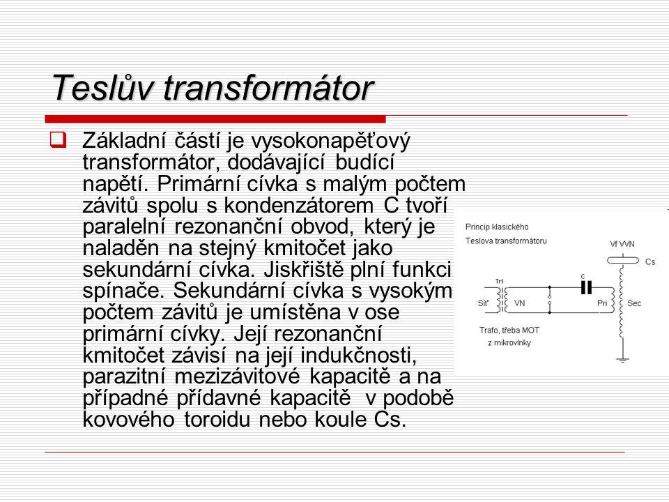 Teslův transformátor  Základní částí je vysokonapěťový transformátor, dodávající budící napětí. Primární cívka s malým počtem závitů spolu s kondenzá