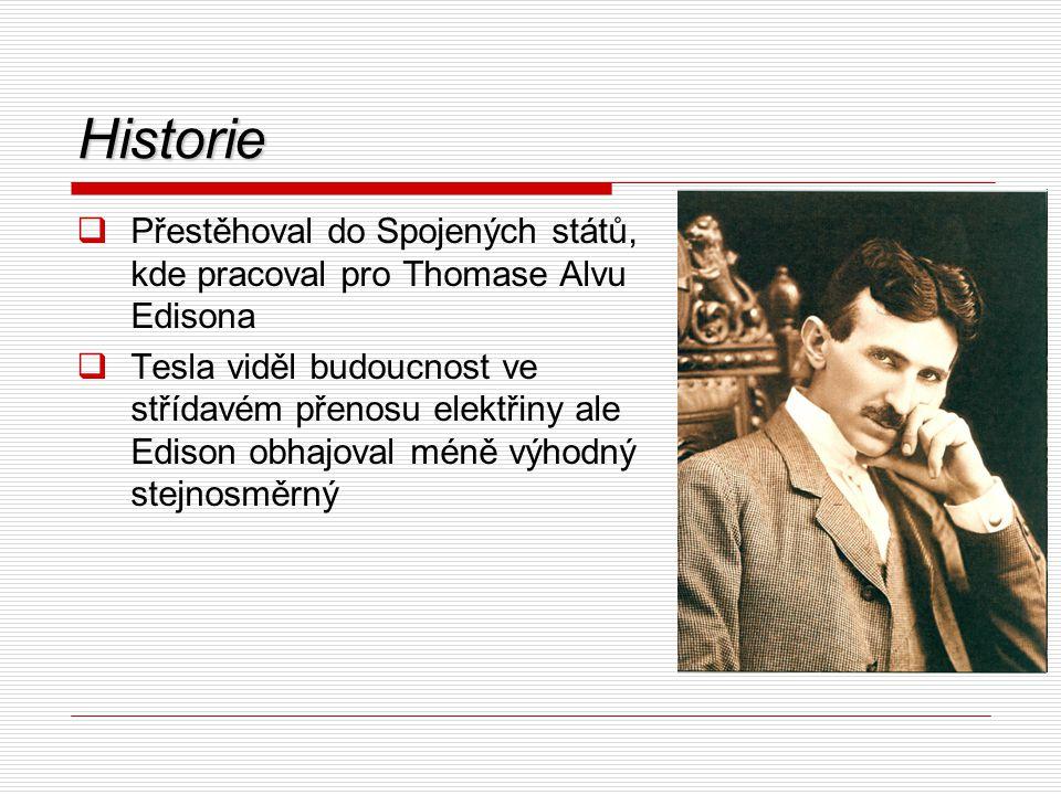 Historie  Přestěhoval do Spojených států, kde pracoval pro Thomase Alvu Edisona  Tesla viděl budoucnost ve střídavém přenosu elektřiny ale Edison ob