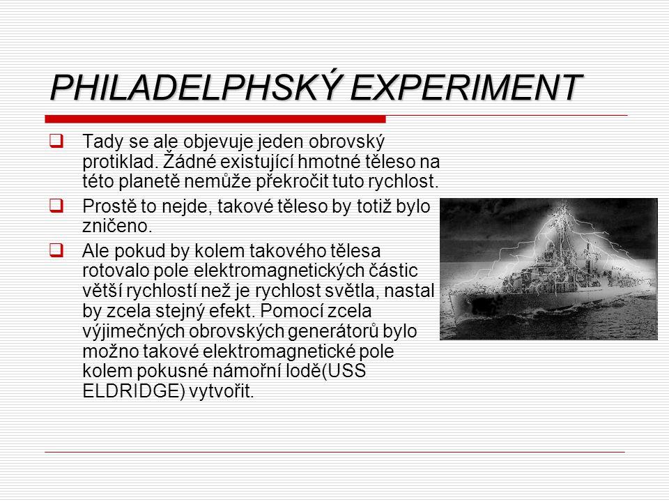 PHILADELPHSKÝ EXPERIMENT  Na základě takových poznatků byla o několik roků později provedena teleportace tisíce tunové námořní lodě na vzdálenost asi 500 mil.