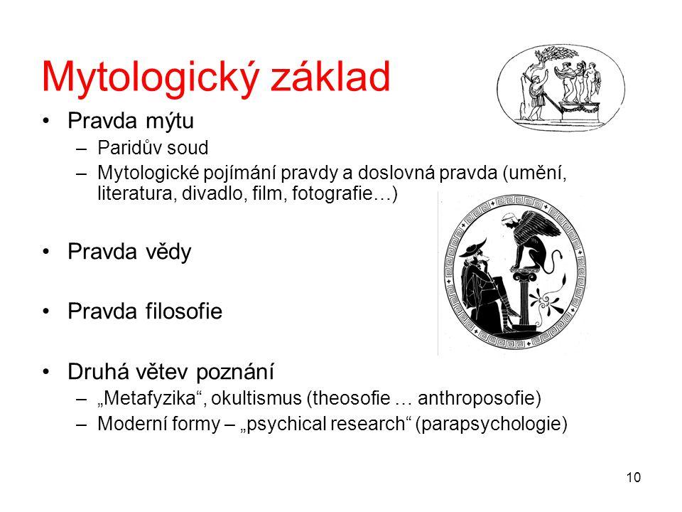 """10 Mytologický základ Pravda mýtu –Paridův soud –Mytologické pojímání pravdy a doslovná pravda (umění, literatura, divadlo, film, fotografie…) Pravda vědy Pravda filosofie Druhá větev poznání –""""Metafyzika , okultismus (theosofie … anthroposofie) –Moderní formy – """"psychical research (parapsychologie)"""