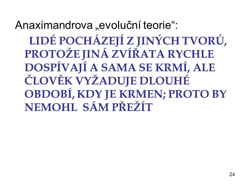 """24 Anaximandrova """"evoluční teorie : LIDÉ POCHÁZEJÍ Z JINÝCH TVORŮ, PROTOŽE JINÁ ZVÍŘATA RYCHLE DOSPÍVAJÍ A SAMA SE KRMÍ, ALE ČLOVĚK VYŽADUJE DLOUHÉ OBDOBÍ, KDY JE KRMEN; PROTO BY NEMOHL SÁM PŘEŽÍT"""