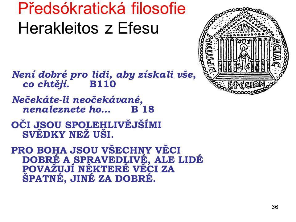 36 Předsókratická filosofie Herakleitos z Efesu Není dobré pro lidi, aby získali vše, co chtějí.