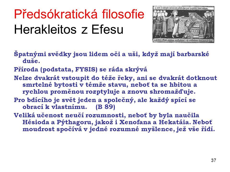 37 Předsókratická filosofie Herakleitos z Efesu Špatnými svědky jsou lidem oči a uši, když mají barbarské duše.