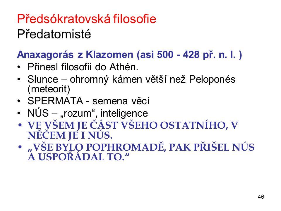 46 Předsókratovská filosofie Předatomisté Anaxagorás z Klazomen (asi 500 - 428 př.