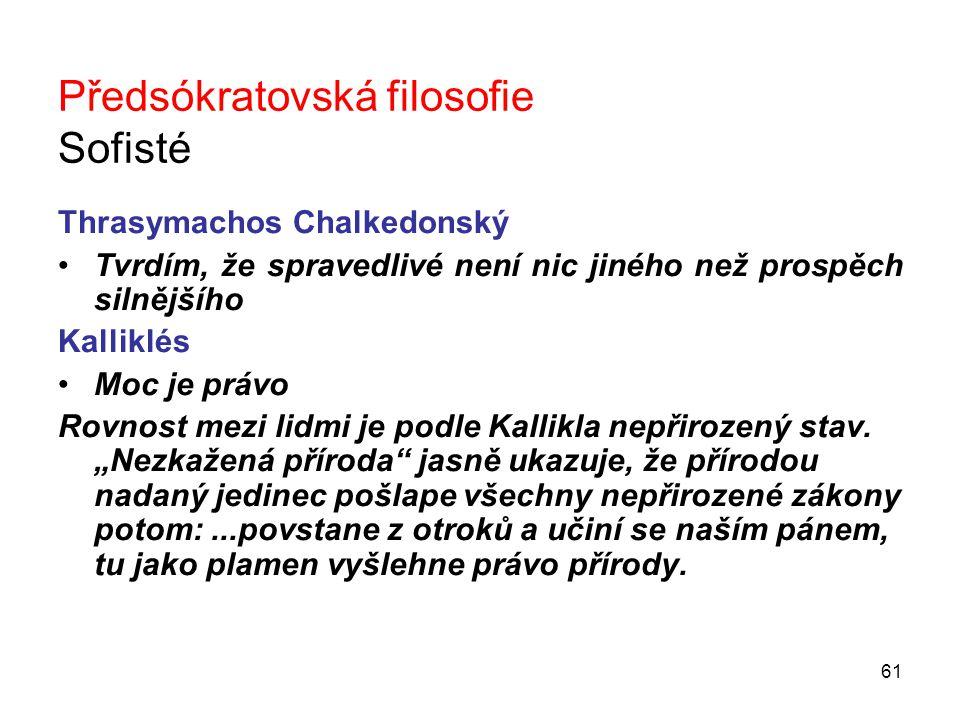 61 Předsókratovská filosofie Sofisté Thrasymachos Chalkedonský Tvrdím, že spravedlivé není nic jiného než prospěch silnějšího Kalliklés Moc je právo Rovnost mezi lidmi je podle Kallikla nepřirozený stav.