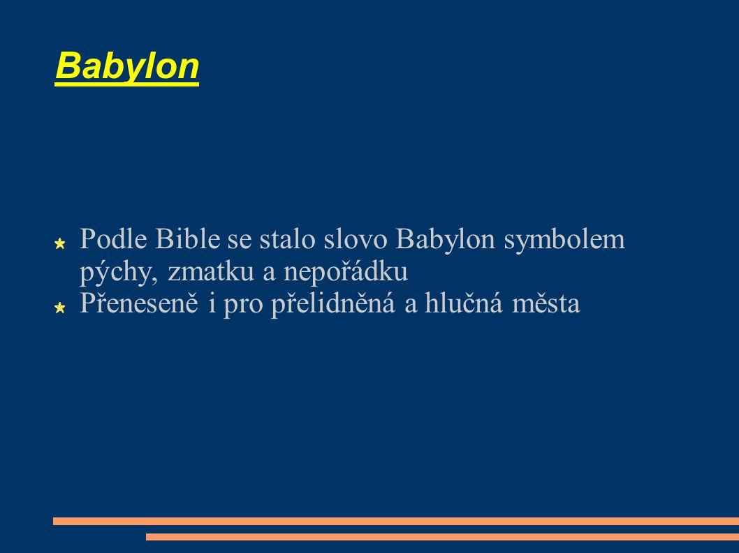 Babylon Podle Bible se stalo slovo Babylon symbolem pýchy, zmatku a nepořádku Přeneseně i pro přelidněná a hlučná města