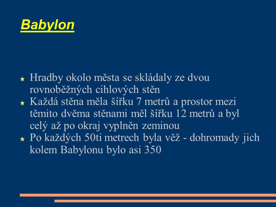 Babylon Hradby okolo města se skládaly ze dvou rovnoběžných cihlových stěn Každá stěna měla šířku 7 metrů a prostor mezi těmito dvěma stěnami měl šířku 12 metrů a byl celý až po okraj vyplněn zeminou Po každých 50ti metrech byla věž - dohromady jich kolem Babylonu bylo asi 350