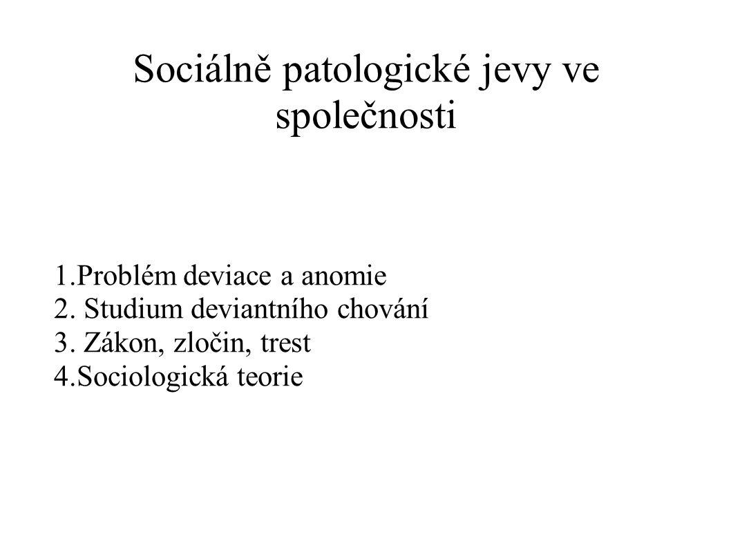 Sociálně patologické jevy ve společnosti 1.Problém deviace a anomie 2. Studium deviantního chování 3. Zákon, zločin, trest 4.Sociologická teorie