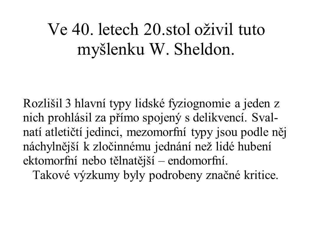 Ve 40. letech 20.stol oživil tuto myšlenku W. Sheldon. Rozlišil 3 hlavní typy lidské fyziognomie a jeden z nich prohlásil za přímo spojený s delikvenc