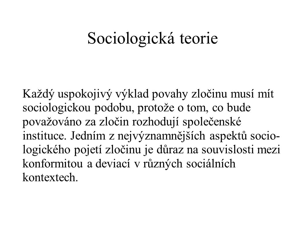 Sociologická teorie Každý uspokojivý výklad povahy zločinu musí mít sociologickou podobu, protože o tom, co bude považováno za zločin rozhodují společ