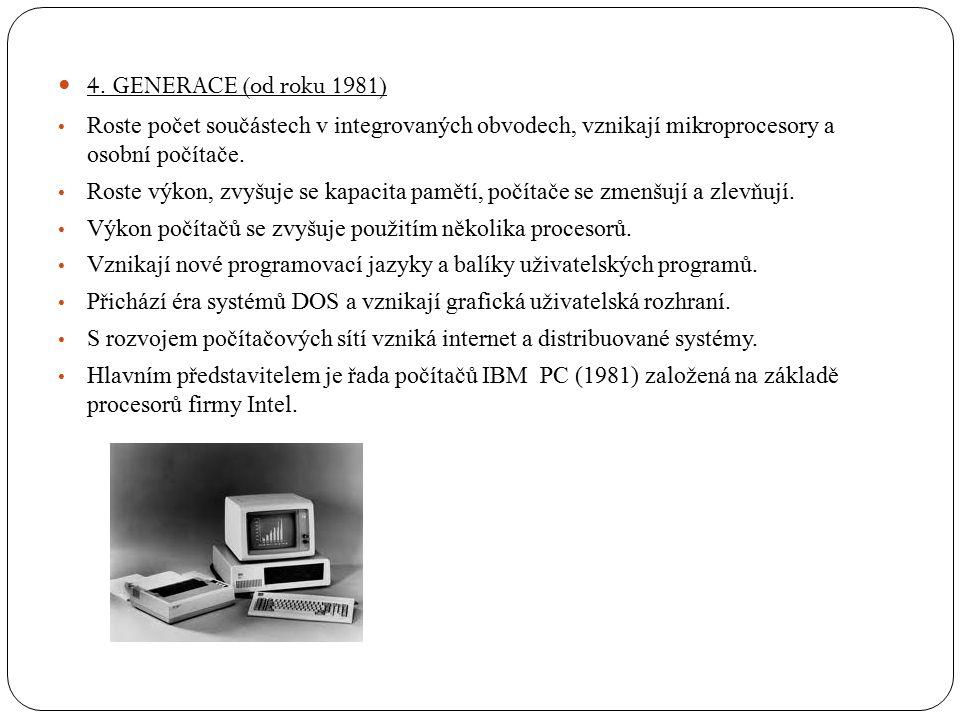 4. GENERACE (od roku 1981) Roste počet součástech v integrovaných obvodech, vznikají mikroprocesory a osobní počítače. Roste výkon, zvyšuje se kapacit