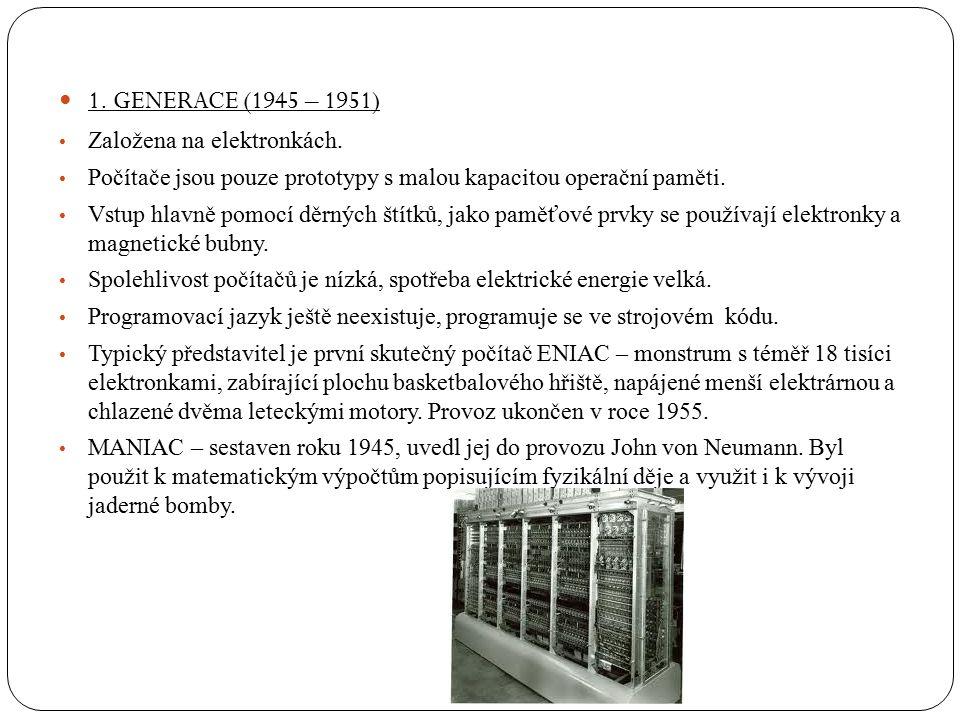 1. GENERACE (1945 – 1951) Založena na elektronkách. Počítače jsou pouze prototypy s malou kapacitou operační paměti. Vstup hlavně pomocí děrných štítk
