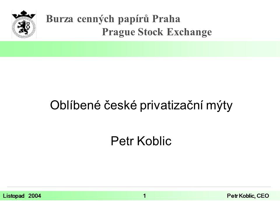 Burza cenných papírů Praha Prague Stock Exchange Listopad 20041Petr Koblic, CEO Oblíbené české privatizační mýty Petr Koblic