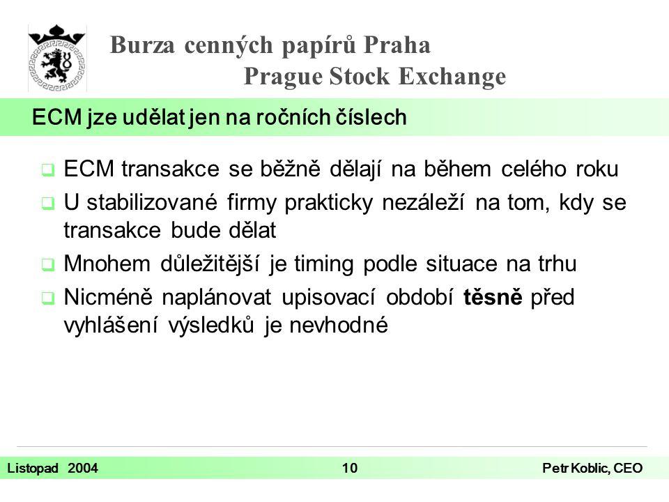 Burza cenných papírů Praha Prague Stock Exchange Listopad 200410Petr Koblic, CEO  ECM transakce se běžně dělají na během celého roku  U stabilizované firmy prakticky nezáleží na tom, kdy se transakce bude dělat  Mnohem důležitější je timing podle situace na trhu  Nicméně naplánovat upisovací období těsně před vyhlášení výsledků je nevhodné ECM jze udělat jen na ročních číslech