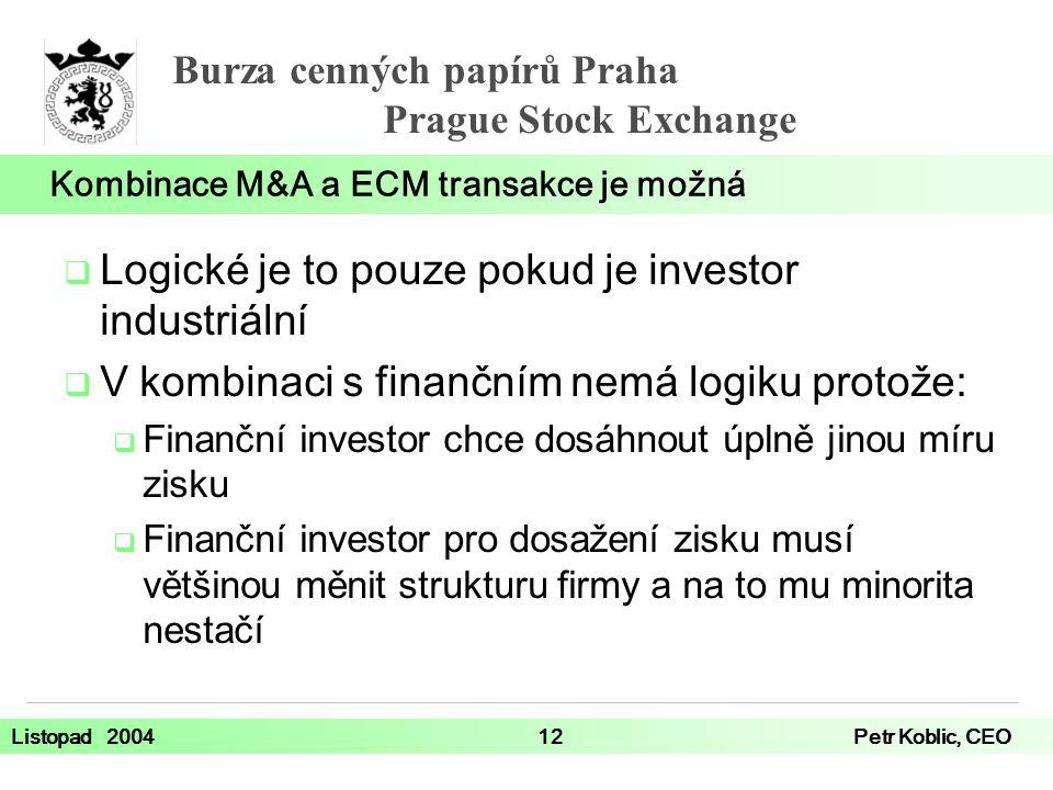 Burza cenných papírů Praha Prague Stock Exchange Listopad 200412Petr Koblic, CEO  Logické je to pouze pokud je investor industriální  V kombinaci s finančním nemá logiku protože:  Finanční investor chce dosáhnout úplně jinou míru zisku  Finanční investor pro dosažení zisku musí většinou měnit strukturu firmy a na to mu minorita nestačí Kombinace M&A a ECM transakce je možná