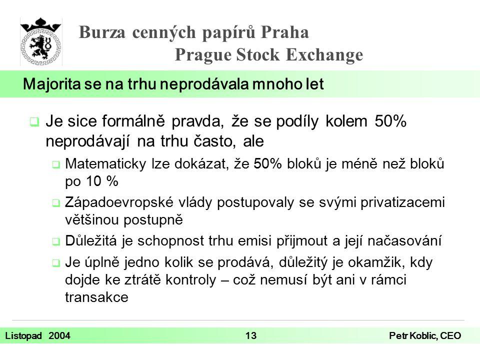 Burza cenných papírů Praha Prague Stock Exchange Listopad 200413Petr Koblic, CEO  Je sice formálně pravda, že se podíly kolem 50% neprodávají na trhu často, ale  Matematicky lze dokázat, že 50% bloků je méně než bloků po 10 %  Západoevropské vlády postupovaly se svými privatizacemi většinou postupně  Důležitá je schopnost trhu emisi přijmout a její načasování  Je úplně jedno kolik se prodává, důležitý je okamžik, kdy dojde ke ztrátě kontroly – což nemusí být ani v rámci transakce Majorita se na trhu neprodávala mnoho let