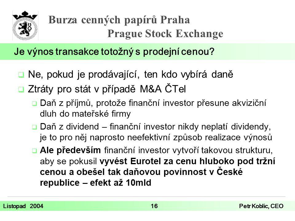 Burza cenných papírů Praha Prague Stock Exchange Listopad 200416Petr Koblic, CEO  Ne, pokud je prodávající, ten kdo vybírá daně  Ztráty pro stát v případě M&A ČTel  Daň z příjmů, protože finanční investor přesune akviziční dluh do mateřské firmy  Daň z dividend – finanční investor nikdy neplatí dividendy, je to pro něj naprosto neefektivní způsob realizace výnosů  Ale především finanční investor vytvoří takovou strukturu, aby se pokusil vyvést Eurotel za cenu hluboko pod tržní cenou a obešel tak daňovou povinnost v České republice – efekt až 10mld Je výnos transakce totožný s prodejní cenou?