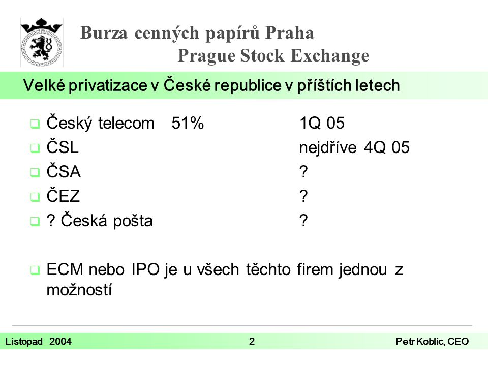 Burza cenných papírů Praha Prague Stock Exchange Listopad 20042Petr Koblic, CEO  Český telecom 51%1Q 05  ČSLnejdříve 4Q 05  ČSA?  ČEZ?  ? Česká p