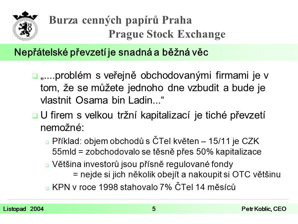 """Burza cenných papírů Praha Prague Stock Exchange Listopad 20045Petr Koblic, CEO  """"....problém s veřejně obchodovanými firmami je v tom, že se můžete jednoho dne vzbudit a bude je vlastnit Osama bin Ladin...  U firem s velkou tržní kapitalizací je tiché převzetí nemožné:  Příklad: objem obchodů s ČTel květen – 15/11 je CZK 55mld = zobchodovalo se těsně přes 50% kapitalizace  Většina investorů jsou přísně regulované fondy = nejde si jich několik obejít a nakoupit si OTC většinu  KPN v roce 1998 stahovalo 7% ČTel 14 měsíců Nepřátelské převzetí je snadná a běžná věc"""
