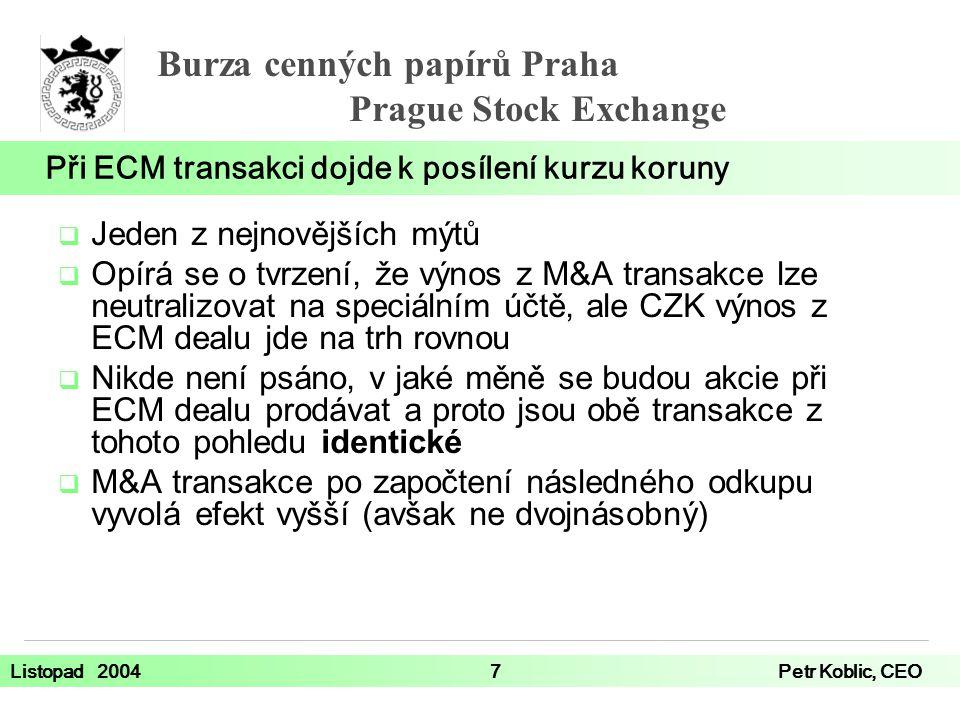 Burza cenných papírů Praha Prague Stock Exchange Listopad 20047Petr Koblic, CEO  Jeden z nejnovějších mýtů  Opírá se o tvrzení, že výnos z M&A transakce lze neutralizovat na speciálním účtě, ale CZK výnos z ECM dealu jde na trh rovnou  Nikde není psáno, v jaké měně se budou akcie při ECM dealu prodávat a proto jsou obě transakce z tohoto pohledu identické  M&A transakce po započtení následného odkupu vyvolá efekt vyšší (avšak ne dvojnásobný) Při ECM transakci dojde k posílení kurzu koruny
