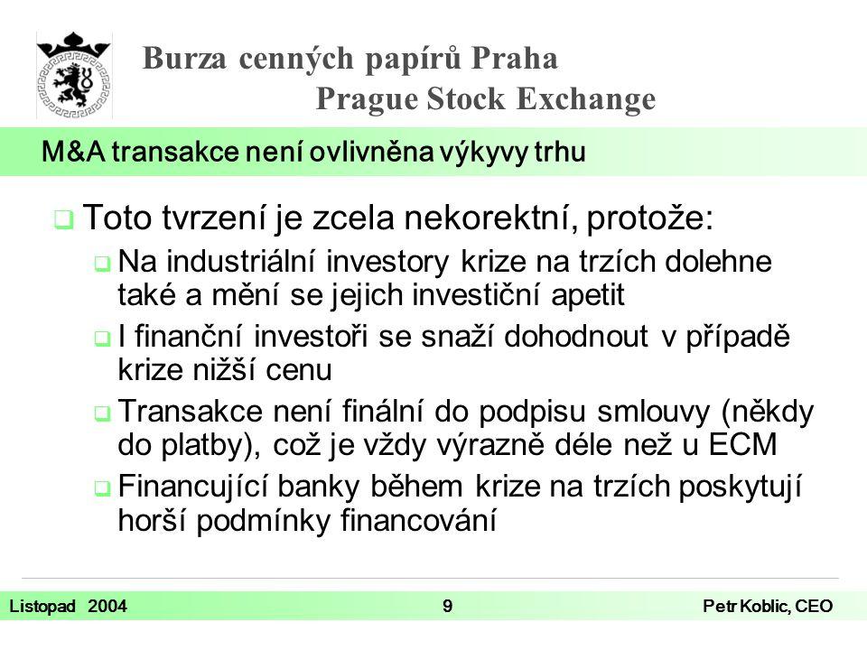 Burza cenných papírů Praha Prague Stock Exchange Listopad 20049Petr Koblic, CEO  Toto tvrzení je zcela nekorektní, protože:  Na industriální investory krize na trzích dolehne také a mění se jejich investiční apetit  I finanční investoři se snaží dohodnout v případě krize nižší cenu  Transakce není finální do podpisu smlouvy (někdy do platby), což je vždy výrazně déle než u ECM  Financující banky během krize na trzích poskytují horší podmínky financování M&A transakce není ovlivněna výkyvy trhu