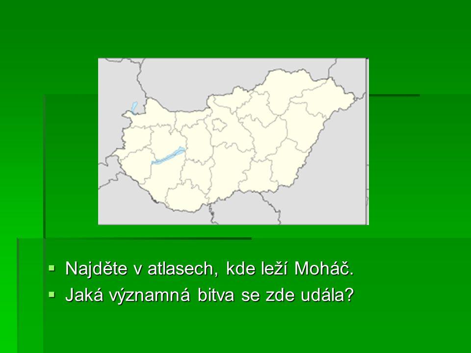  Najděte v atlasech, kde leží Moháč.  Jaká významná bitva se zde udála?