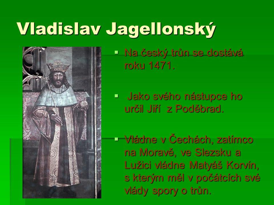 Vladislav Jagellonský  Na český trůn se dostává roku 1471.  Jako svého nástupce ho určil Jiří z Poděbrad.  Vládne v Čechách, zatímco na Moravě, ve