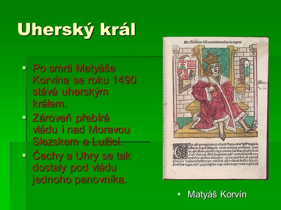 Uherský král  Matyáš Korvín  Po smrti Matyáše Korvína se roku 1490 stává uherským králem.  Zároveň přebírá vládu i nad Moravou Slezskem a Lužicí. 
